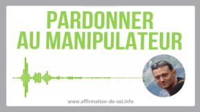 pardonner manipulateur pardon pervers narcissique manipulation se reconstruire libérer